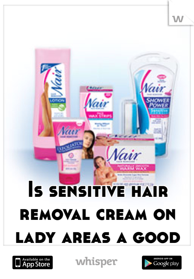 Is sensitive hair removal cream on lady areas a good idea?
