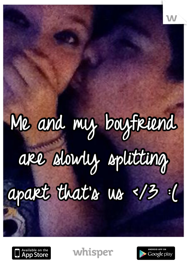 Me and my boyfriend are slowly splitting apart that's us </3 :(