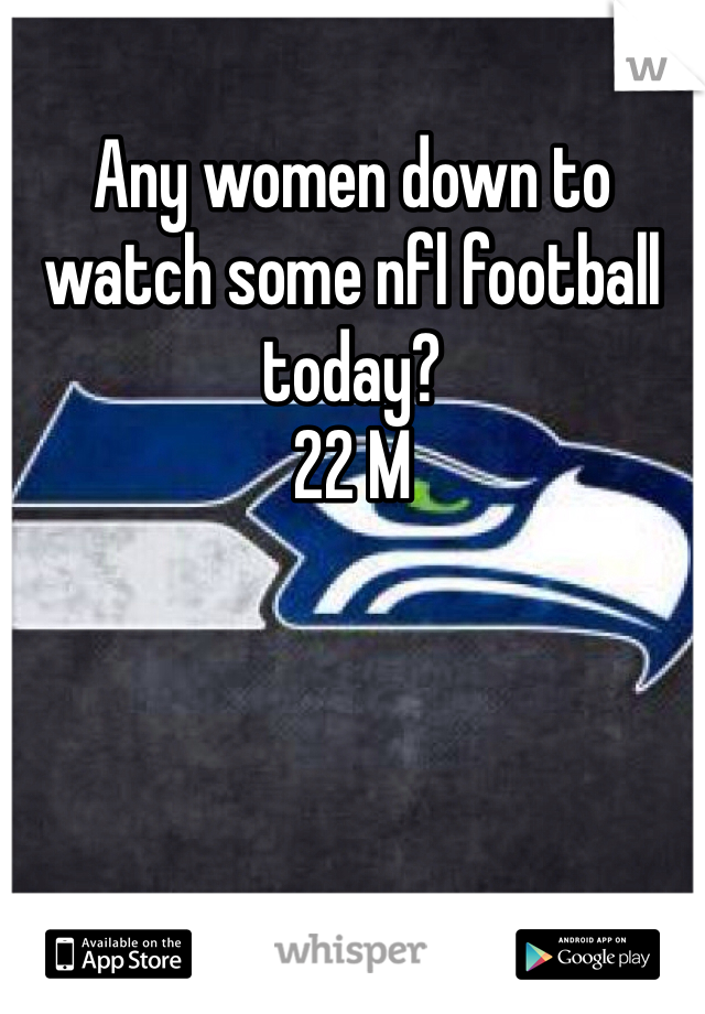 Any women down to watch some nfl football today?  22 M