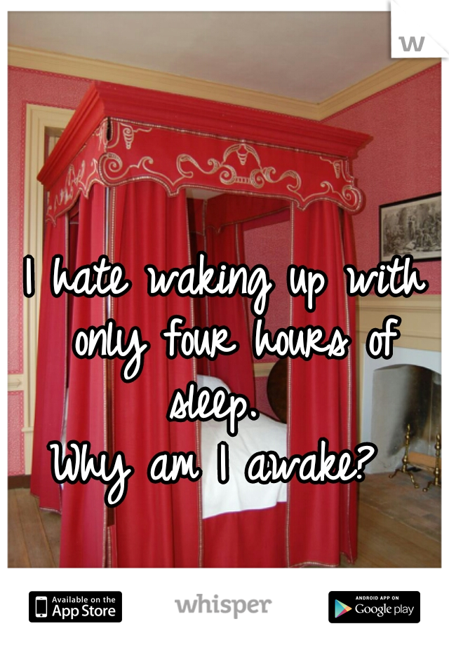 I hate waking up with only four hours of sleep.   Why am I awake?