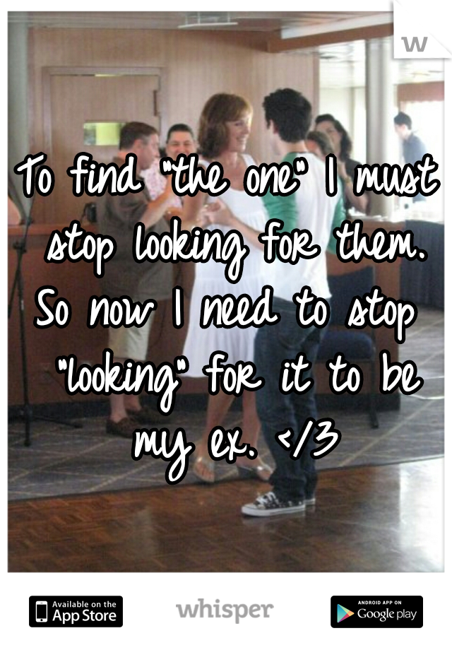 """To find """"the one"""" I must stop looking for them. So now I need to stop  """"looking"""" for it to be my ex. </3"""