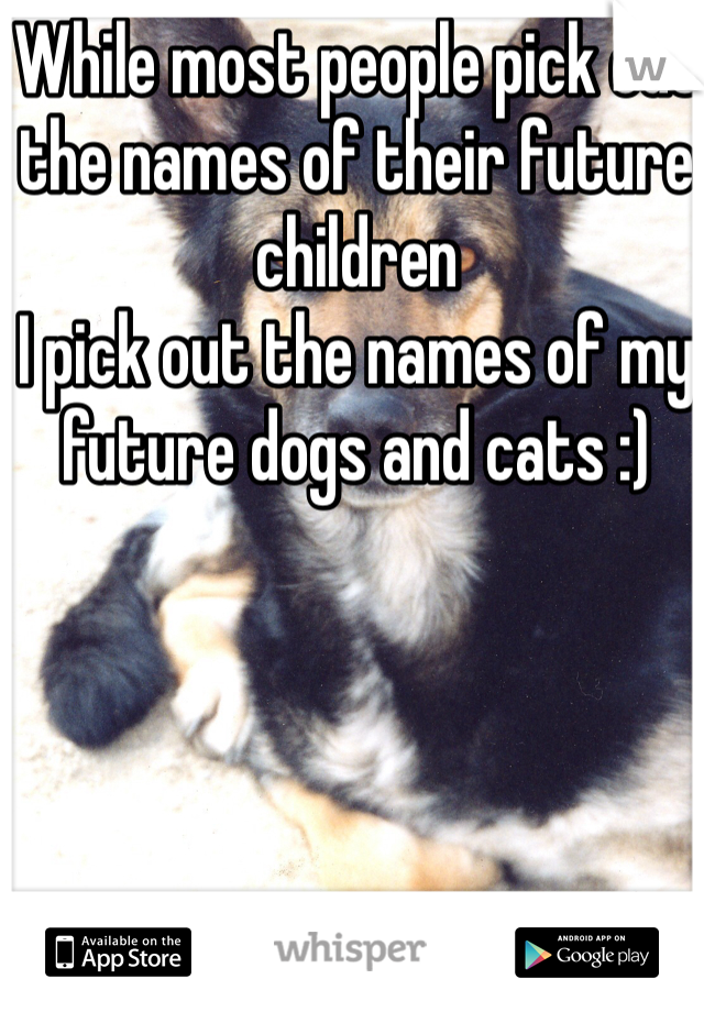 While most people pick out the names of their future children I pick out the names of my future dogs and cats :)