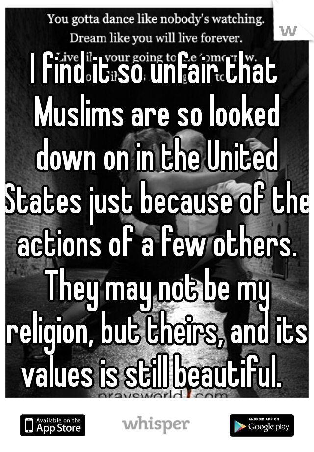 I find it so unfair that Muslims are so looked down on in the United States just because of the actions of a few others. They may not be my religion, but theirs, and its values is still beautiful.