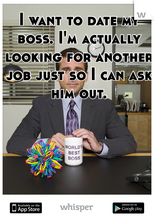 I want to date my boss. I'm actually looking for another job just so I can ask him out.