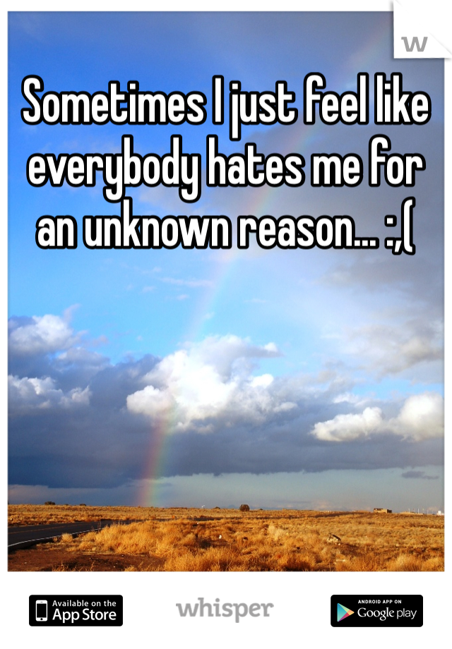 Sometimes I just feel like everybody hates me for an unknown reason... :,(