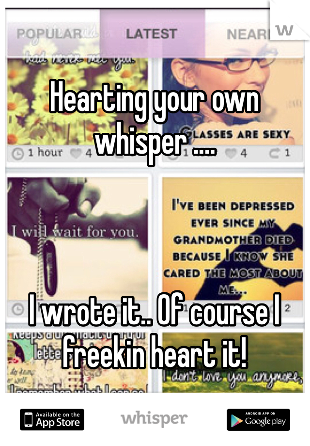 Hearting your own whisper ....    I wrote it.. Of course I freekin heart it!