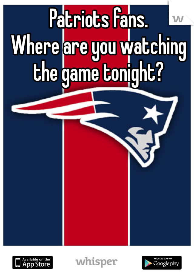 Patriots fans.                        Where are you watching the game tonight?