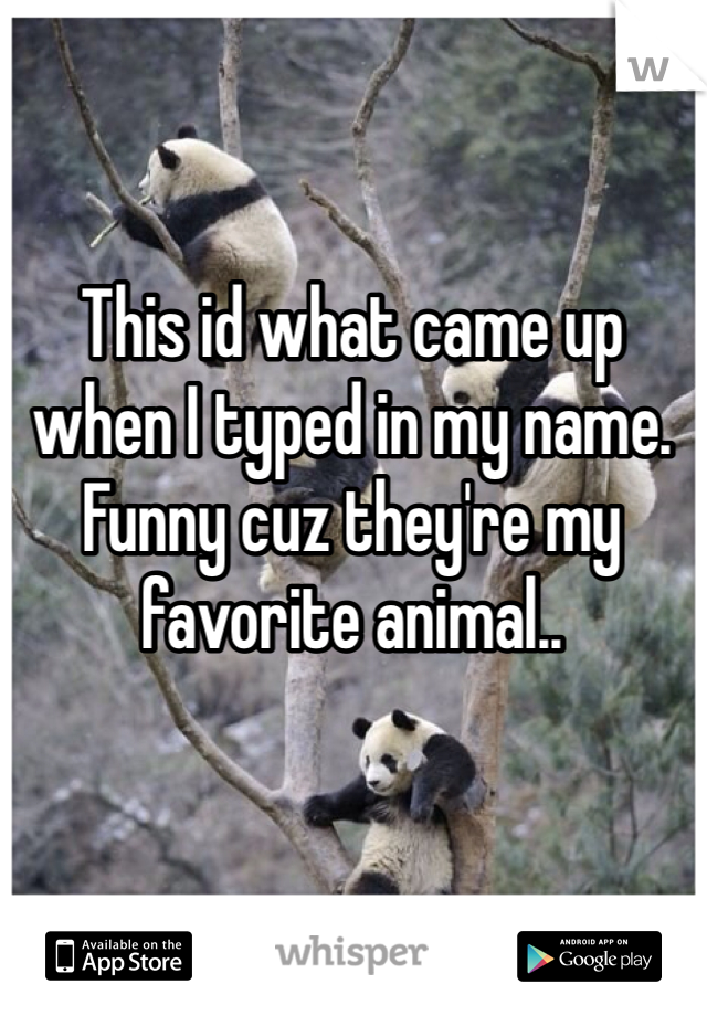 This id what came up when I typed in my name. Funny cuz they're my favorite animal..
