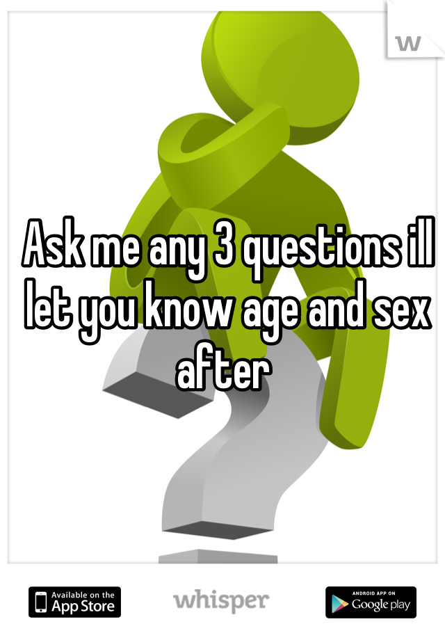 Ask me any 3 questions ill let you know age and sex after