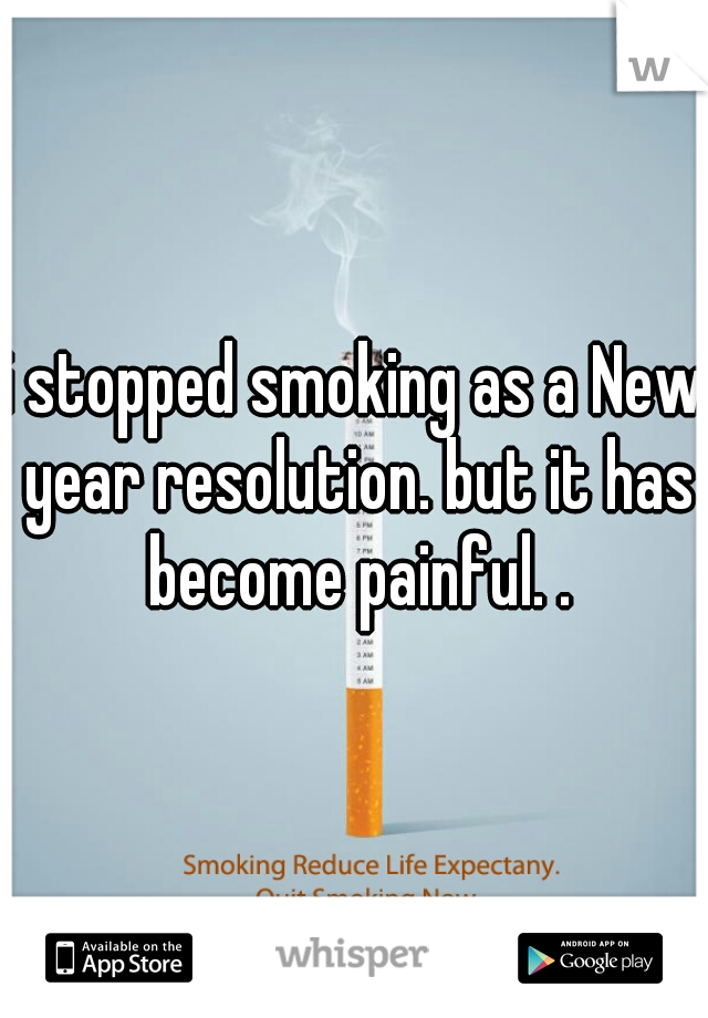 i stopped smoking as a New year resolution. but it has become painful. .