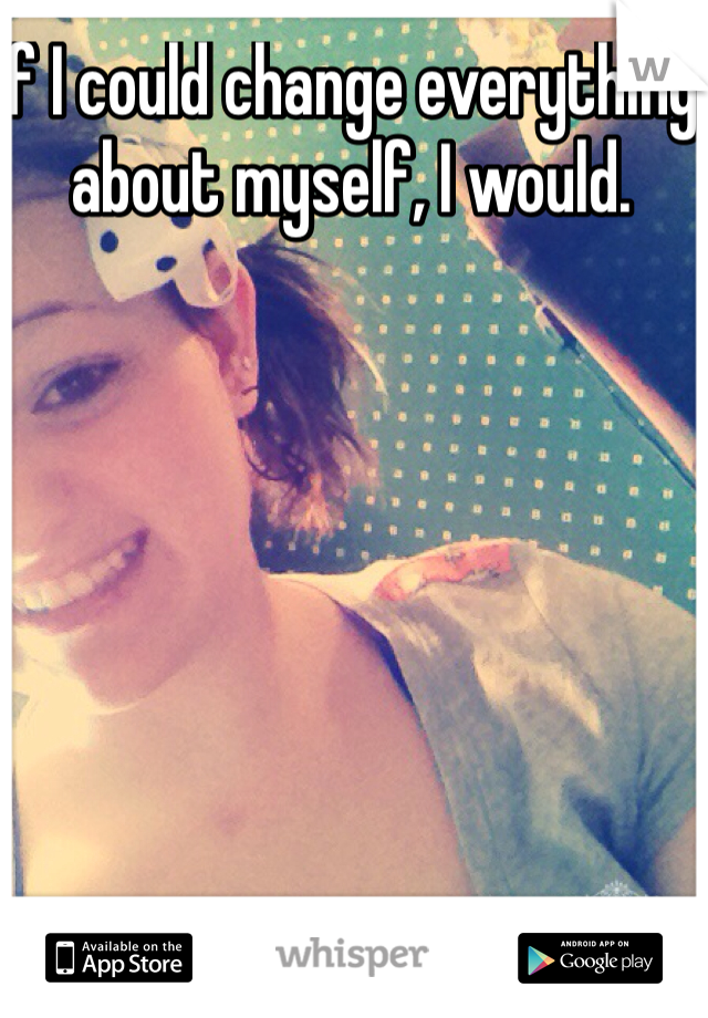 If I could change everything about myself, I would.