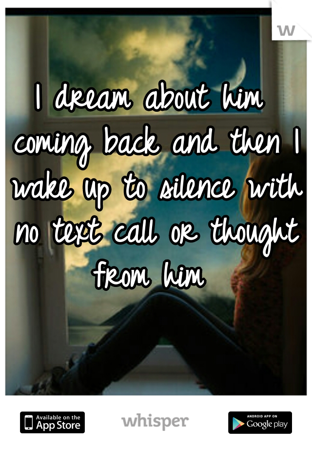 I dream about him coming back and then I wake up to silence with no text call or thought from him