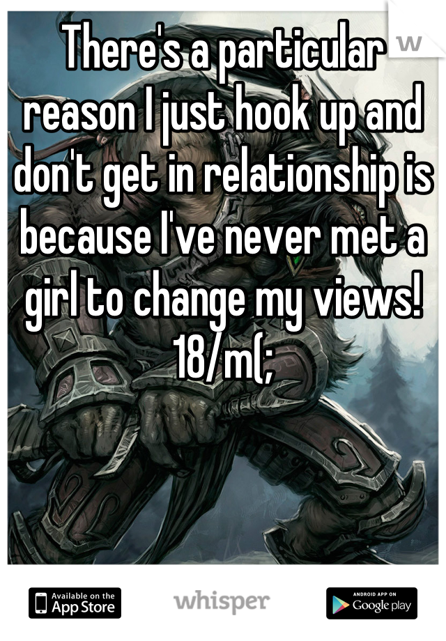 There's a particular reason I just hook up and don't get in relationship is because I've never met a girl to change my views! 18/m(;