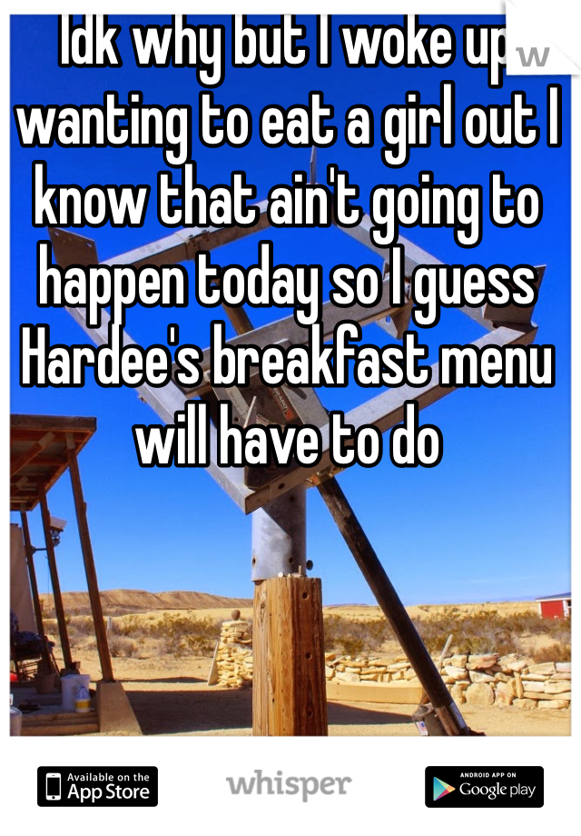 Idk why but I woke up wanting to eat a girl out I know that ain't going to happen today so I guess Hardee's breakfast menu will have to do