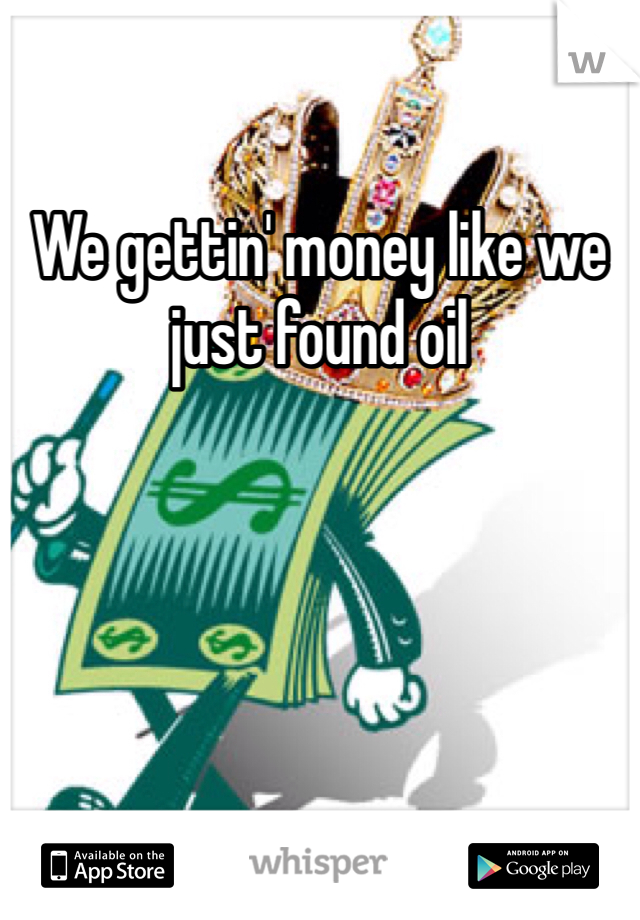 We gettin' money like we just found oil
