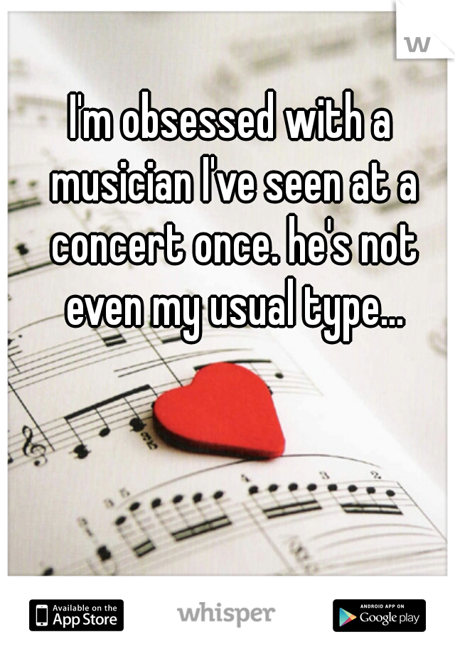 I'm obsessed with a musician I've seen at a concert once. he's not even my usual type...