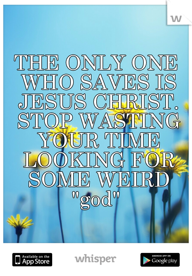 "THE ONLY ONE WHO SAVES IS JESUS CHRIST. STOP WASTING YOUR TIME LOOKING FOR SOME WEIRD ""god"""