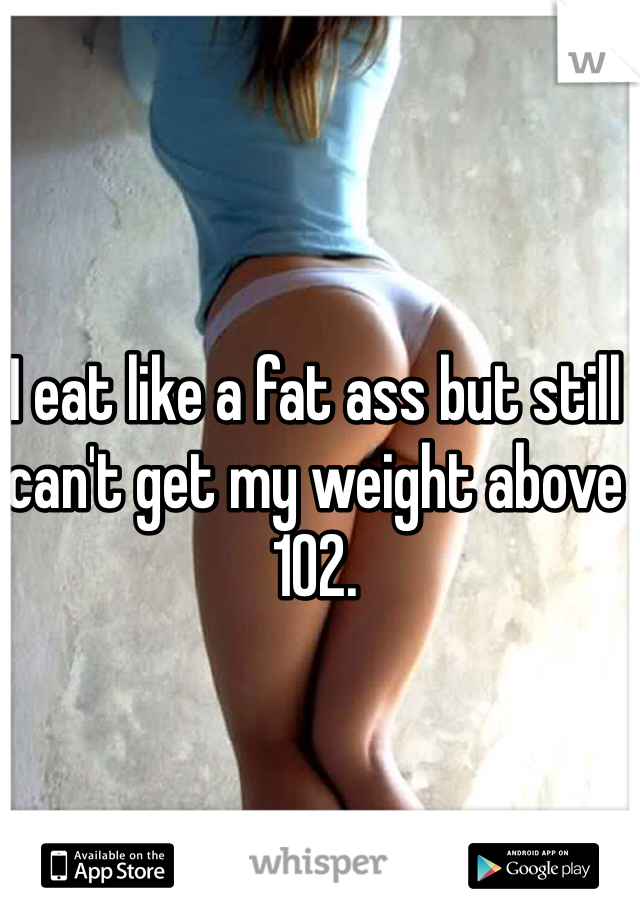 I eat like a fat ass but still can't get my weight above 102.