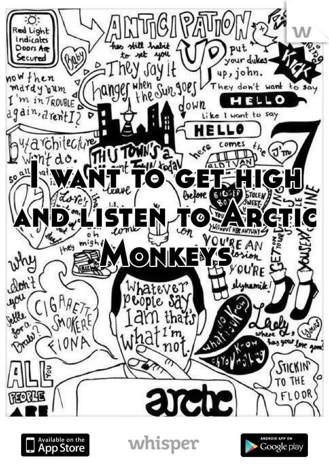 I want to get high and listen to Arctic Monkeys