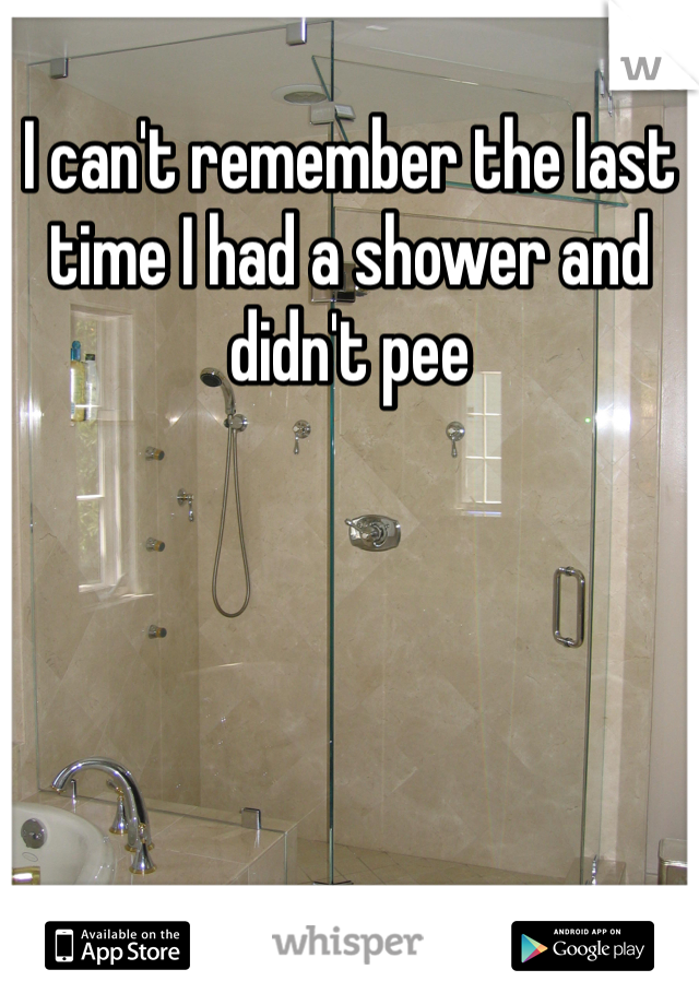 I can't remember the last time I had a shower and didn't pee
