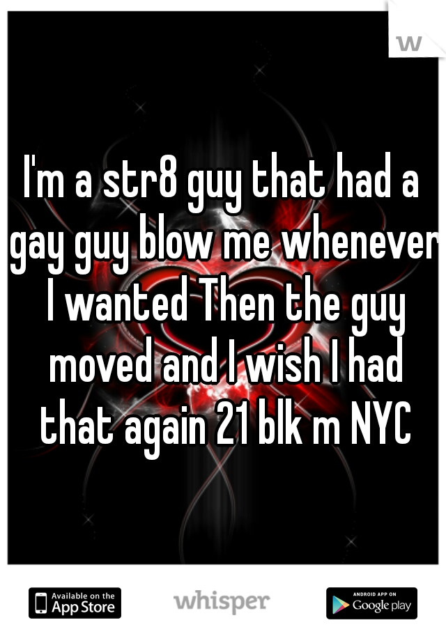 I'm a str8 guy that had a gay guy blow me whenever I wanted Then the guy moved and I wish I had that again 21 blk m NYC