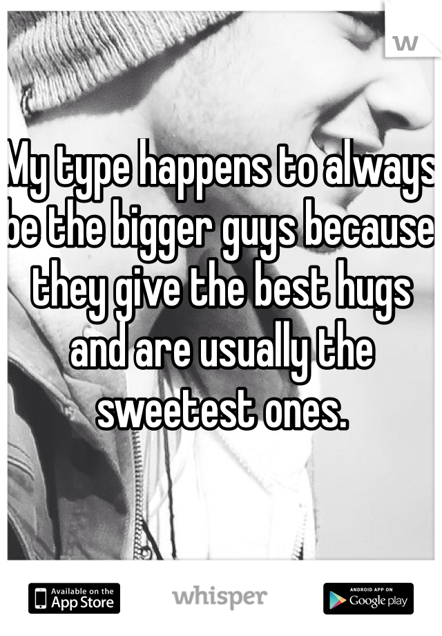 My type happens to always be the bigger guys because they give the best hugs and are usually the sweetest ones.