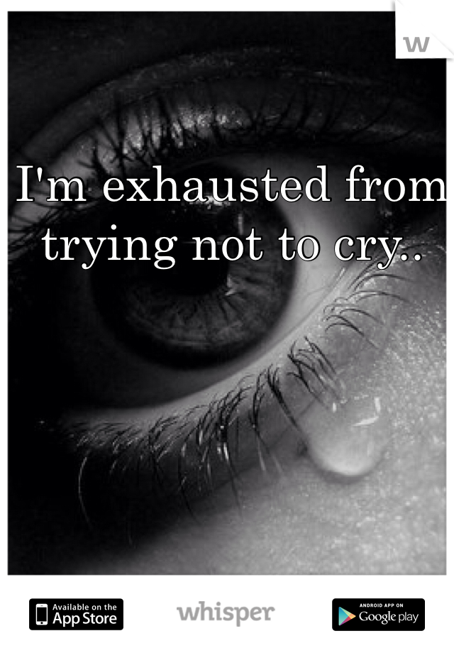 I'm exhausted from trying not to cry..
