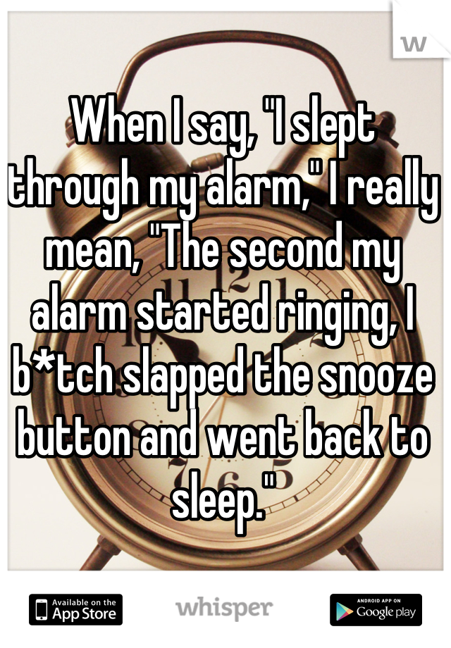 """When I say, """"I slept through my alarm,"""" I really mean, """"The second my alarm started ringing, I b*tch slapped the snooze button and went back to sleep."""""""
