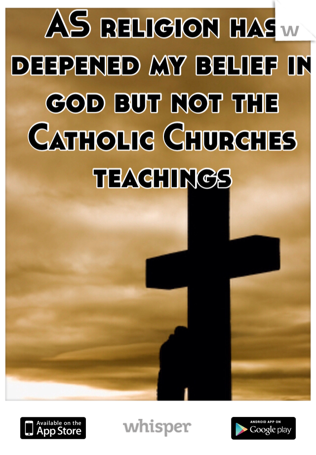 AS religion has deepened my belief in god but not the Catholic Churches teachings