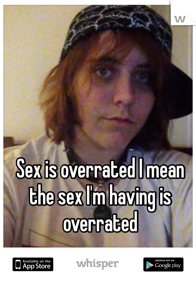 Sex is overrated I mean the sex I'm having is overrated