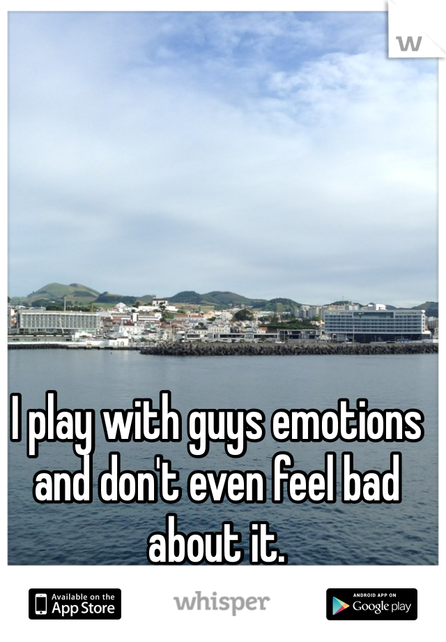 I play with guys emotions and don't even feel bad about it.