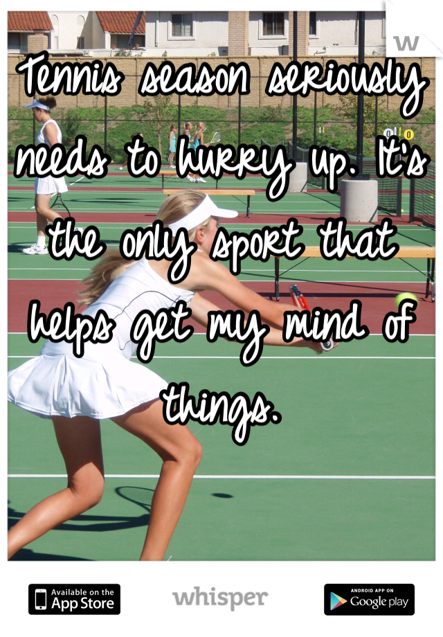 Tennis season seriously needs to hurry up. It's the only sport that helps get my mind of things.