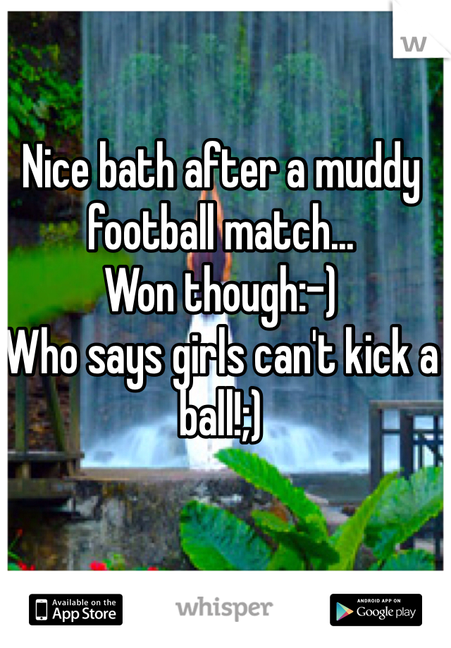 Nice bath after a muddy football match... Won though:-)  Who says girls can't kick a ball!;)