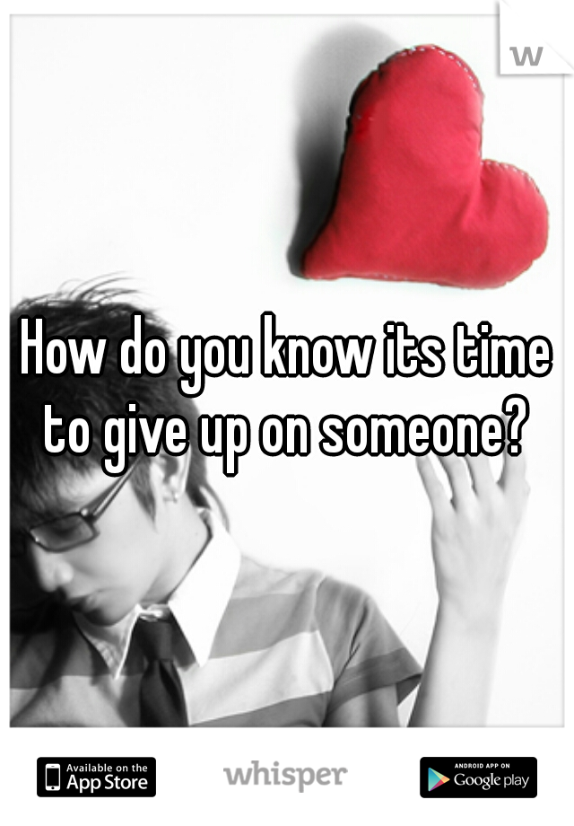 How do you know its time to give up on someone?