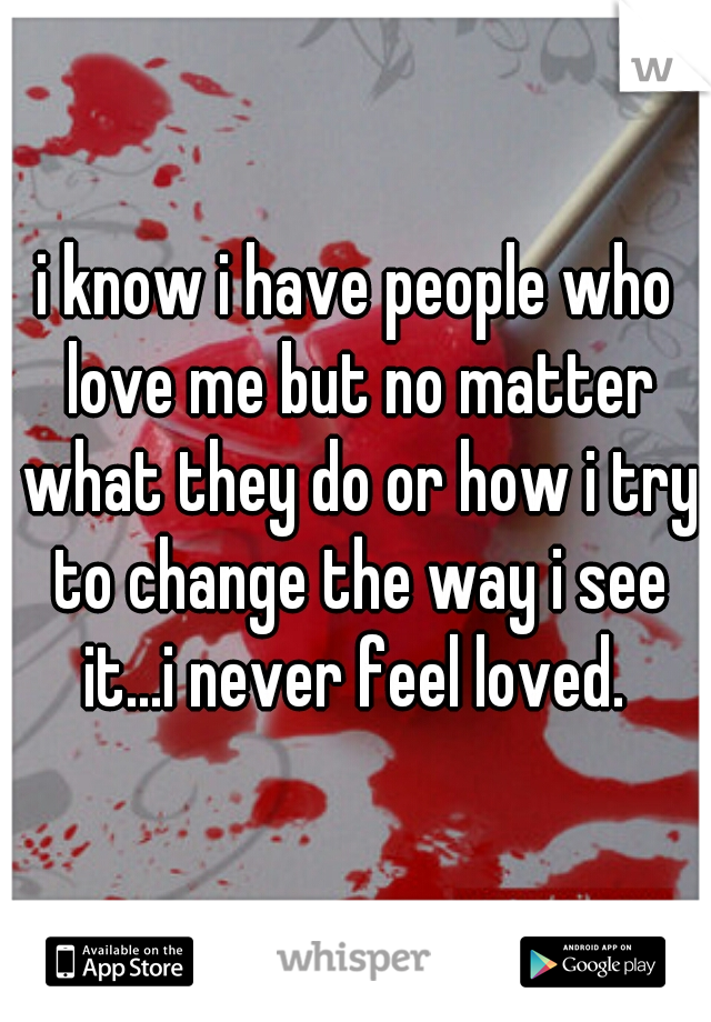 i know i have people who love me but no matter what they do or how i try to change the way i see it...i never feel loved.