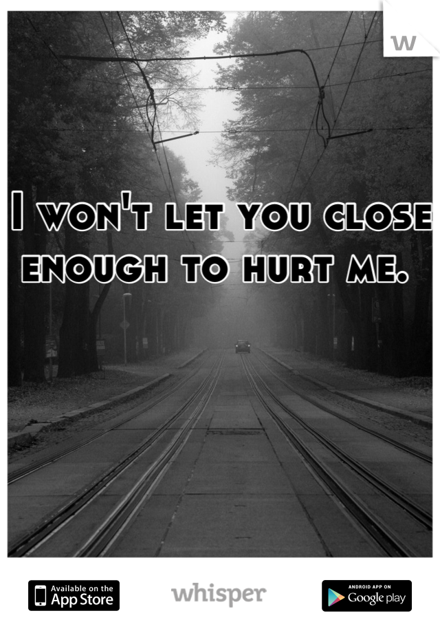 I won't let you close enough to hurt me.