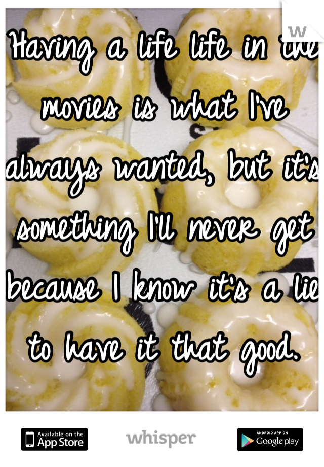 Having a life life in the movies is what I've always wanted, but it's something I'll never get because I know it's a lie to have it that good.