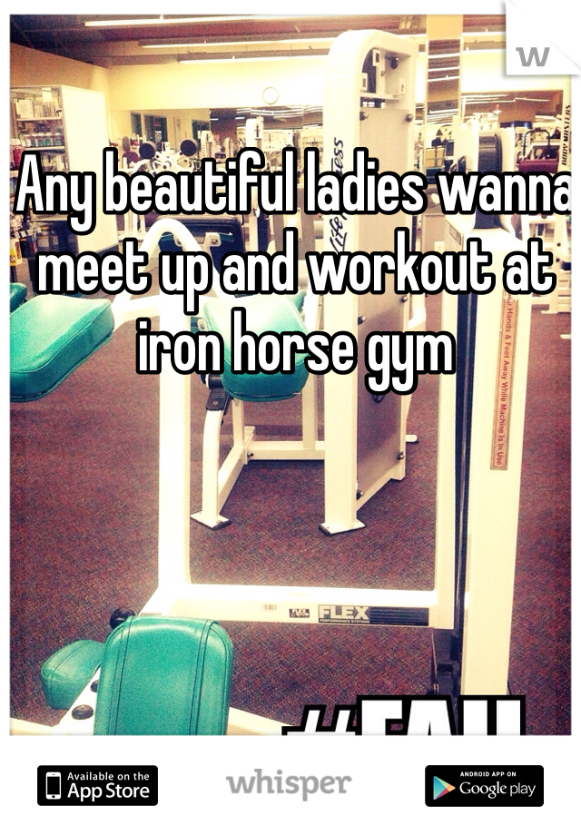 Any beautiful ladies wanna meet up and workout at iron horse gym