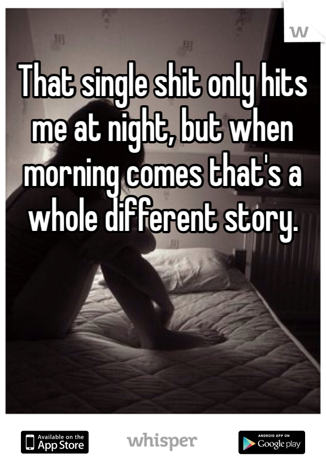 That single shit only hits me at night, but when morning comes that's a whole different story.