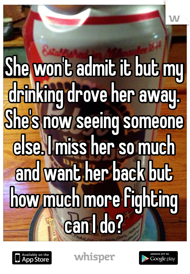 She won't admit it but my drinking drove her away. She's now seeing someone else. I miss her so much and want her back but how much more fighting can I do?