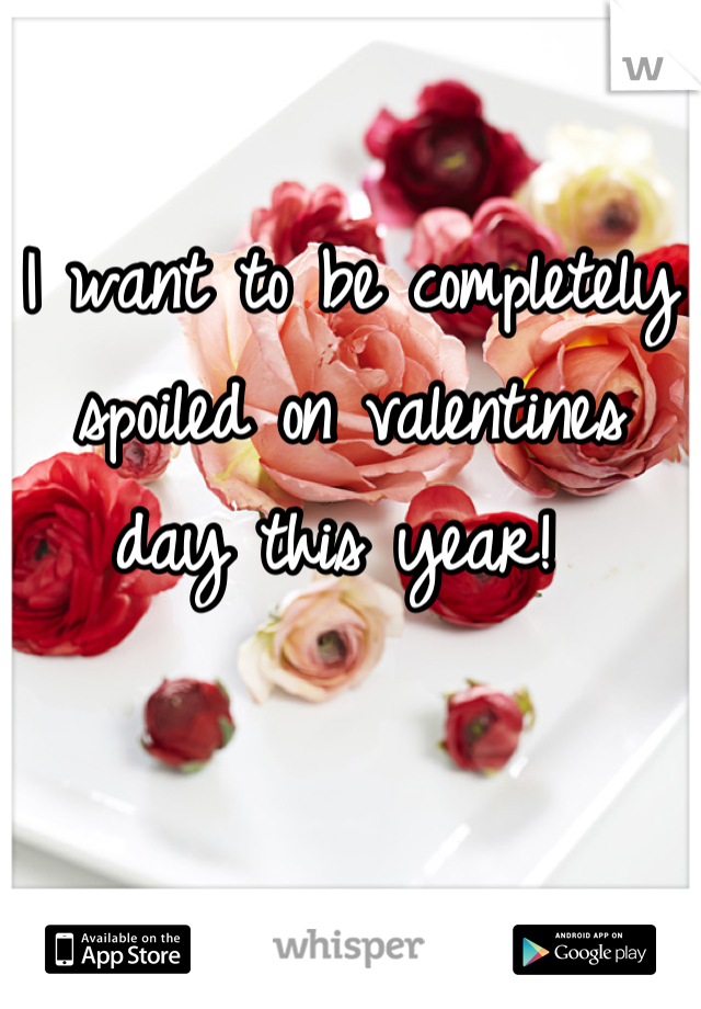 I want to be completely spoiled on valentines day this year!