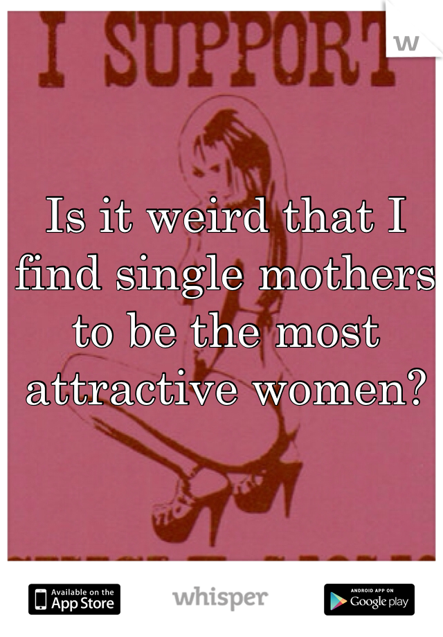 Is it weird that I find single mothers to be the most attractive women?