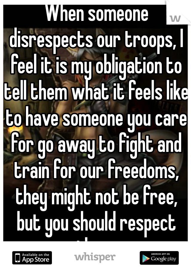When someone disrespects our troops, I feel it is my obligation to tell them what it feels like to have someone you care for go away to fight and train for our freedoms, they might not be free, but you should respect them.