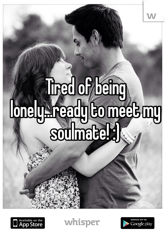 Tired of being lonely...ready to meet my soulmate! :)