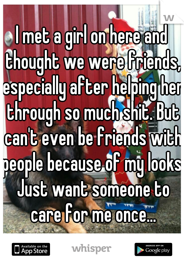 I met a girl on here and thought we were friends, especially after helping her through so much shit. But can't even be friends with people because of my looks. Just want someone to care for me once...
