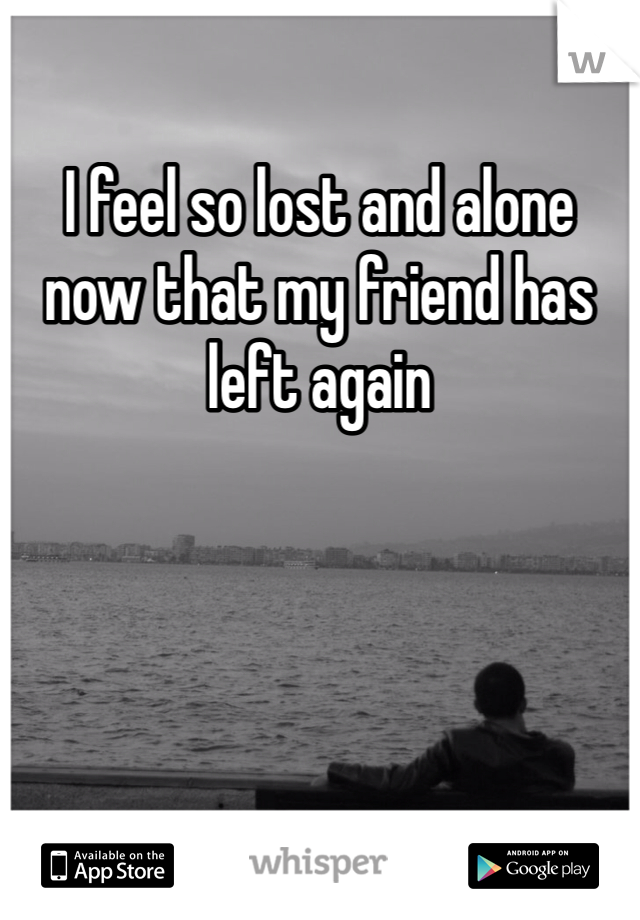 I feel so lost and alone now that my friend has left again