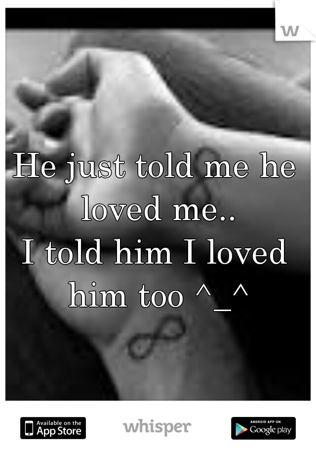 He just told me he loved me.. I told him I loved him too ^_^