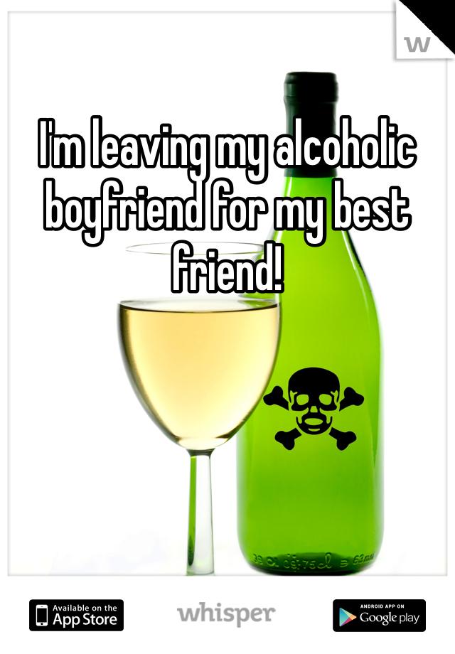 I'm leaving my alcoholic boyfriend for my best friend!