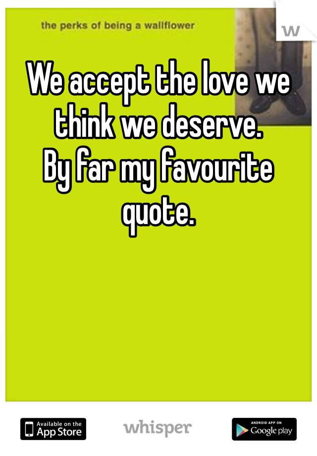 We accept the love we think we deserve.  By far my favourite quote.