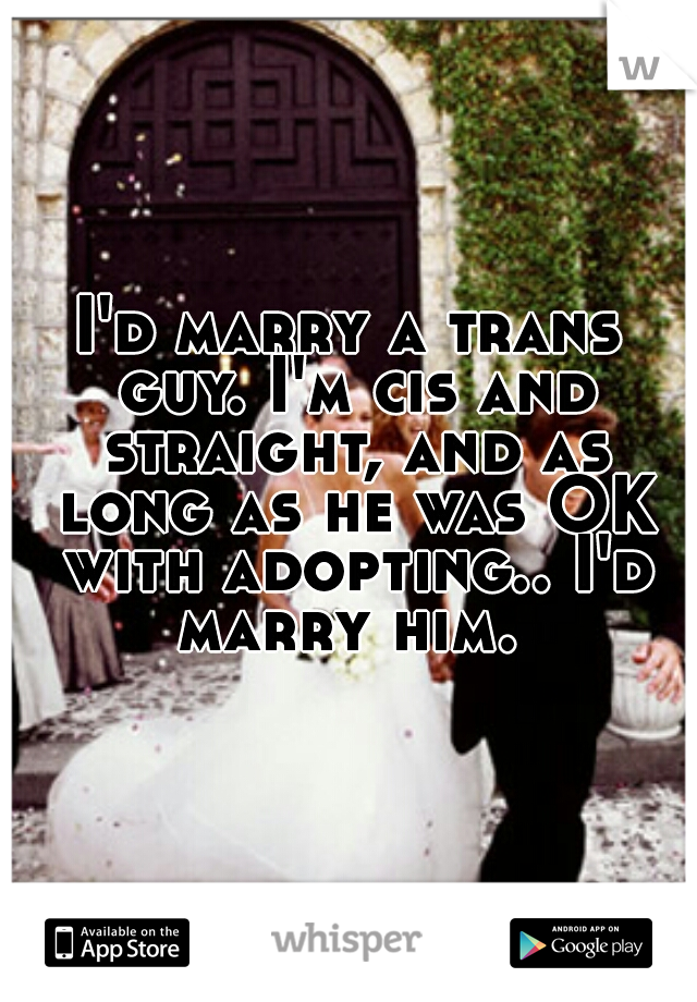 I'd marry a trans guy. I'm cis and straight, and as long as he was OK with adopting.. I'd marry him.